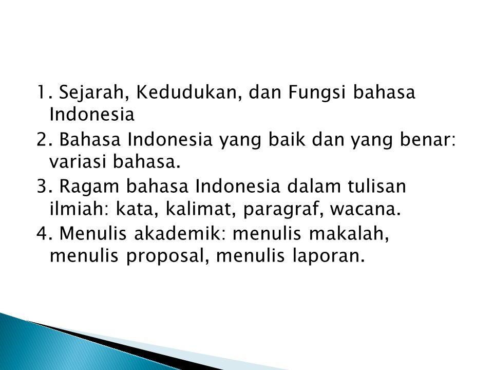 1. Sejarah, Kedudukan, dan Fungsi bahasa Indonesia 2. Bahasa Indonesia yang baik dan yang benar: variasi bahasa. 3. Ragam bahasa Indonesia dalam tulis