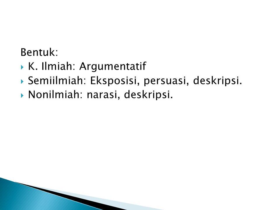 Bentuk:  K. Ilmiah: Argumentatif  Semiilmiah: Eksposisi, persuasi, deskripsi.  Nonilmiah: narasi, deskripsi.