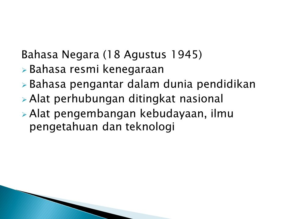 Bahasa Negara (18 Agustus 1945)  Bahasa resmi kenegaraan  Bahasa pengantar dalam dunia pendidikan  Alat perhubungan ditingkat nasional  Alat penge