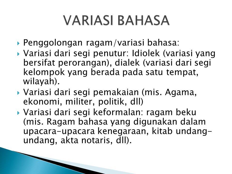  Penggolongan ragam/variasi bahasa:  Variasi dari segi penutur: Idiolek (variasi yang bersifat perorangan), dialek (variasi dari segi kelompok yang