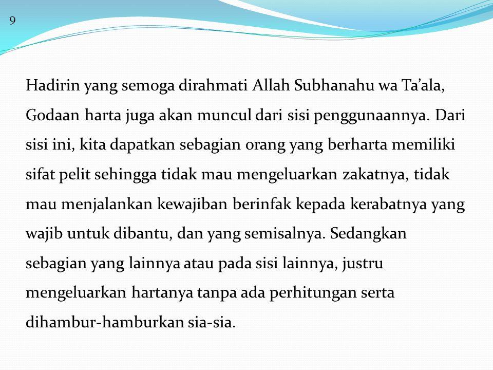 9 Hadirin yang semoga dirahmati Allah Subhanahu wa Ta'ala, Godaan harta juga akan muncul dari sisi penggunaannya.