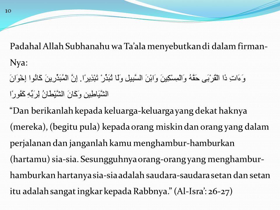 10 Padahal Allah Subhanahu wa Ta'ala menyebutkan di dalam firman- Nya: وَءَاتِ ذَا الْقُرْبَى حَقَّهُ وَالْمِسْكِينَ وَابْنَ السَّبِيلِ وَلَا تُبَذِّرْ تَبْذِيرًا.
