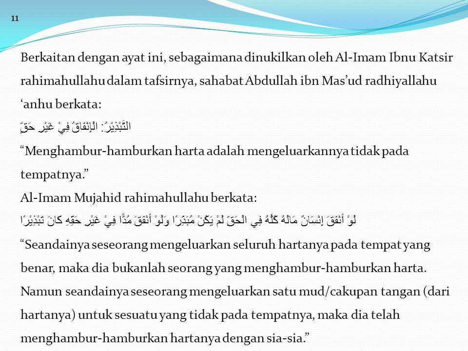 11 Berkaitan dengan ayat ini, sebagaimana dinukilkan oleh Al-Imam Ibnu Katsir rahimahullahu dalam tafsirnya, sahabat Abdullah ibn Mas'ud radhiyallahu 'anhu berkata: التَّبْذِيْرُ : الْإِنْفَاقُ فِيْ غَيْرِ حَقٍّ Menghambur-hamburkan harta adalah mengeluarkannya tidak pada tempatnya. Al-Imam Mujahid rahimahullahu berkata: لَوْ أَنْفَقَ إِنْسَانٌ مَالَهُ كُلَّهُ فِي الْحَقِّ لَمْ يَكُنْ مُبَذِّرًا وَلَوْ أَنْفَقَ مُدًّا فِيْ غَيْرِ حَقِّهِ كَانَ تَبْذِيْرًا Seandainya seseorang mengeluarkan seluruh hartanya pada tempat yang benar, maka dia bukanlah seorang yang menghambur-hamburkan harta.