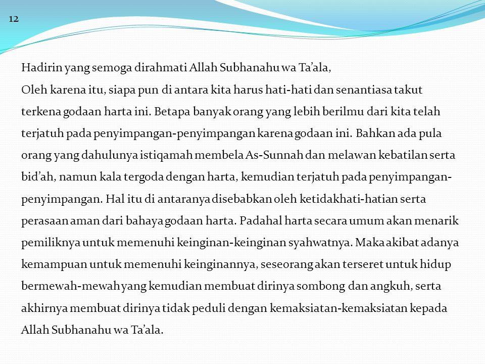 12 Hadirin yang semoga dirahmati Allah Subhanahu wa Ta'ala, Oleh karena itu, siapa pun di antara kita harus hati-hati dan senantiasa takut terkena godaan harta ini.