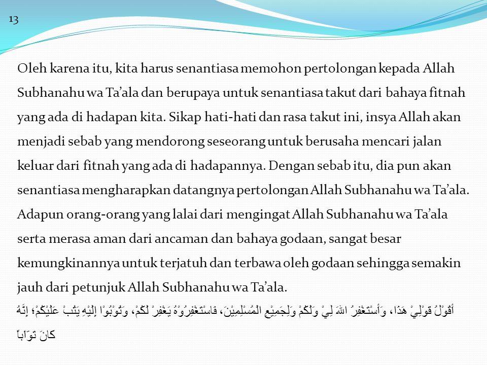 13 Oleh karena itu, kita harus senantiasa memohon pertolongan kepada Allah Subhanahu wa Ta'ala dan berupaya untuk senantiasa takut dari bahaya fitnah yang ada di hadapan kita.