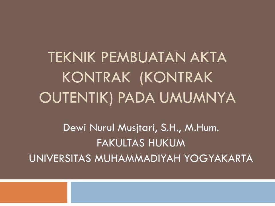 TEKNIK PEMBUATAN AKTA KONTRAK (KONTRAK OUTENTIK) PADA UMUMNYA Dewi Nurul Musjtari, S.H., M.Hum.