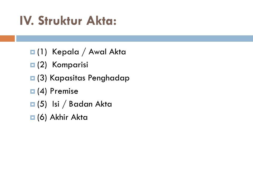 IV. Struktur Akta:  (1) Kepala / Awal Akta  (2) Komparisi  (3) Kapasitas Penghadap  (4) Premise  (5) Isi / Badan Akta  (6) Akhir Akta