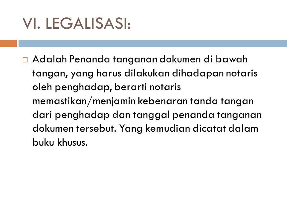 VI. LEGALISASI:  Adalah Penanda tanganan dokumen di bawah tangan, yang harus dilakukan dihadapan notaris oleh penghadap, berarti notaris memastikan/m