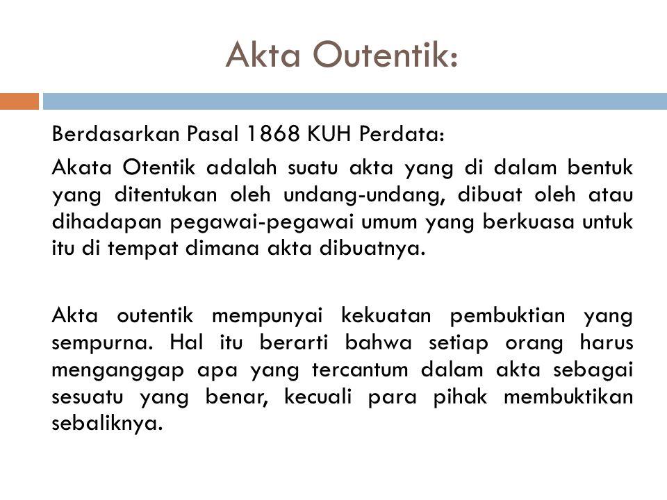 Akta Outentik: Berdasarkan Pasal 1868 KUH Perdata: Akata Otentik adalah suatu akta yang di dalam bentuk yang ditentukan oleh undang-undang, dibuat oleh atau dihadapan pegawai-pegawai umum yang berkuasa untuk itu di tempat dimana akta dibuatnya.