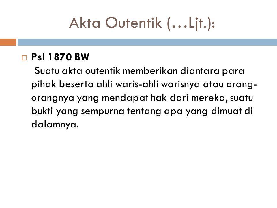 Akta Outentik (…Ljt.):  Psl 1870 BW Suatu akta outentik memberikan diantara para pihak beserta ahli waris-ahli warisnya atau orang- orangnya yang mendapat hak dari mereka, suatu bukti yang sempurna tentang apa yang dimuat di dalamnya.