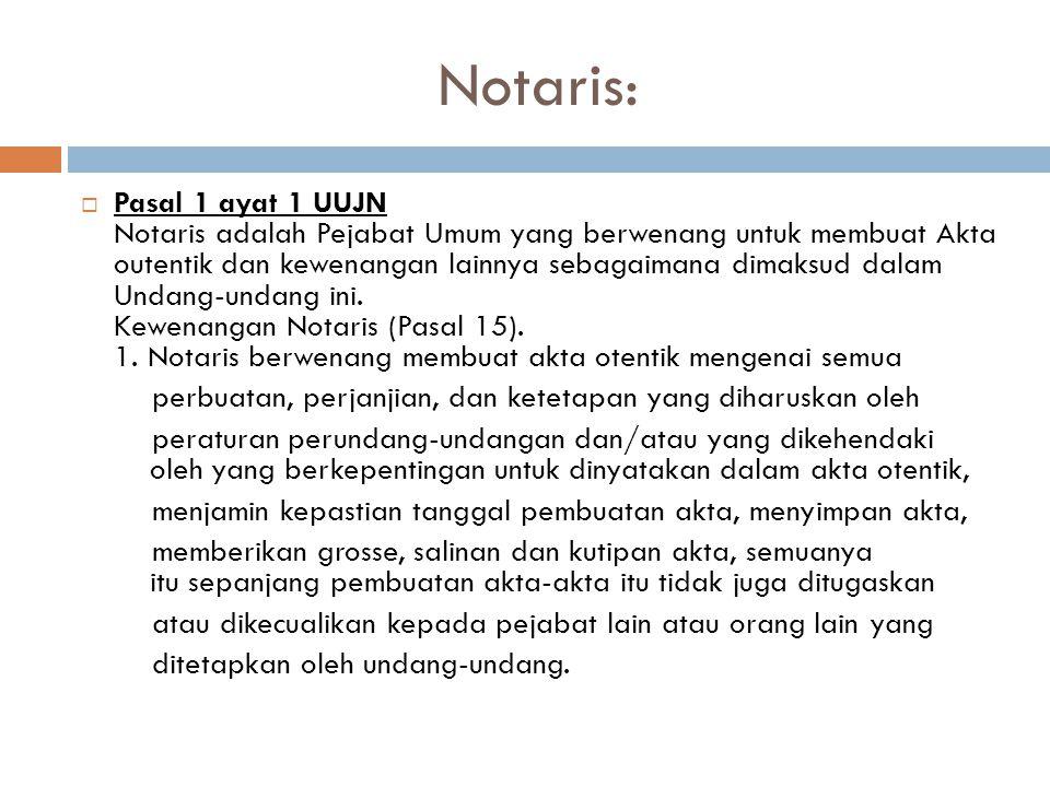 Notaris:  Pasal 1 ayat 1 UUJN Notaris adalah Pejabat Umum yang berwenang untuk membuat Akta outentik dan kewenangan lainnya sebagaimana dimaksud dalam Undang-undang ini.