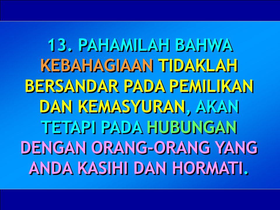 13. PAHAMILAH BAHWA KEBAHAGIAAN TIDAKLAH BERSANDAR PADA PEMILIKAN DAN KEMASYURAN, AKAN TETAPI PADA HUBUNGAN DENGAN ORANG-ORANG YANG ANDA KASIHI DAN HO