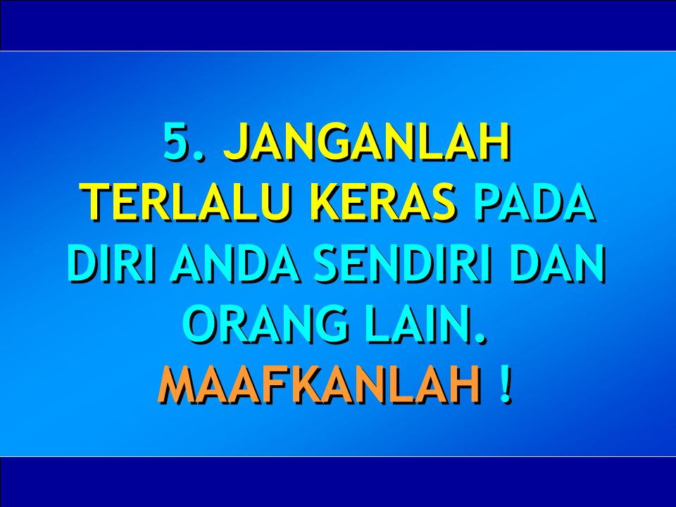 5. JANGANLAH TERLALU KERAS PADA DIRI ANDA SENDIRI DAN ORANG LAIN. MAAFKANLAH !