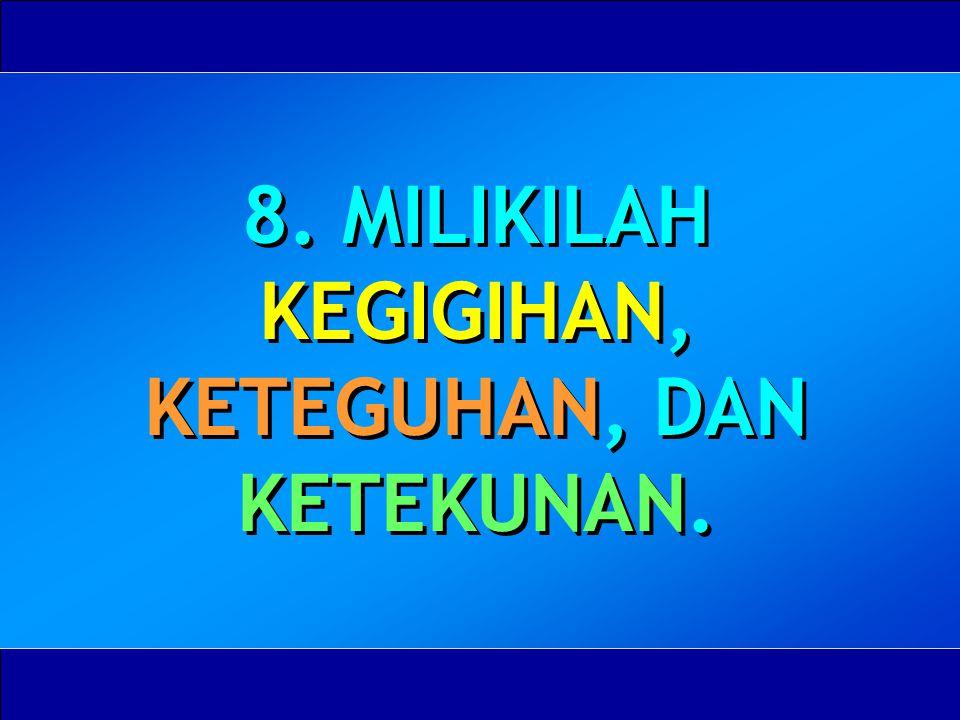 8. MILIKILAH KEGIGIHAN, KETEGUHAN, DAN KETEKUNAN.
