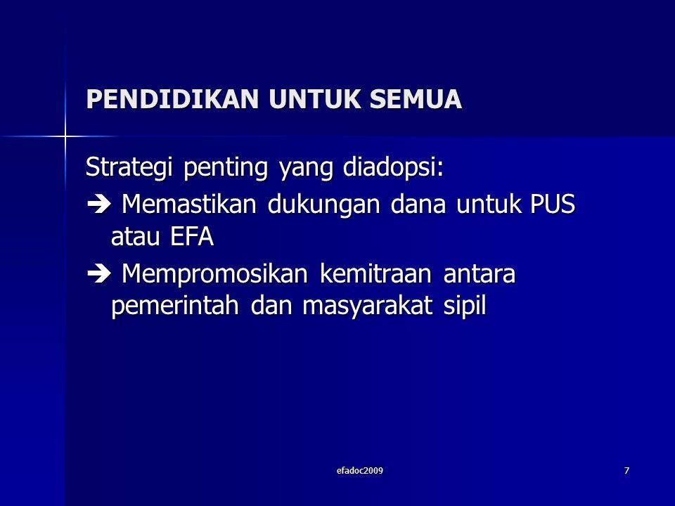 efadoc20097 PENDIDIKAN UNTUK SEMUA Strategi penting yang diadopsi:  Memastikan dukungan dana untuk PUS atau EFA  Mempromosikan kemitraan antara pemerintah dan masyarakat sipil