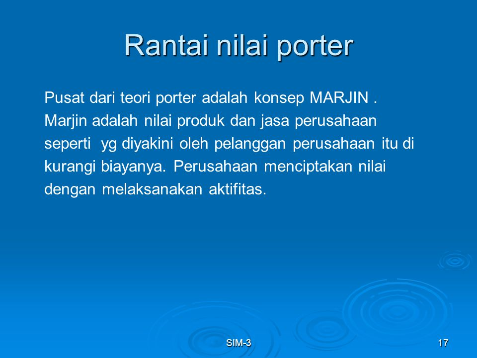 SIM-317 Rantai nilai porter Pusat dari teori porter adalah konsep MARJIN. Marjin adalah nilai produk dan jasa perusahaan seperti yg diyakini oleh pela