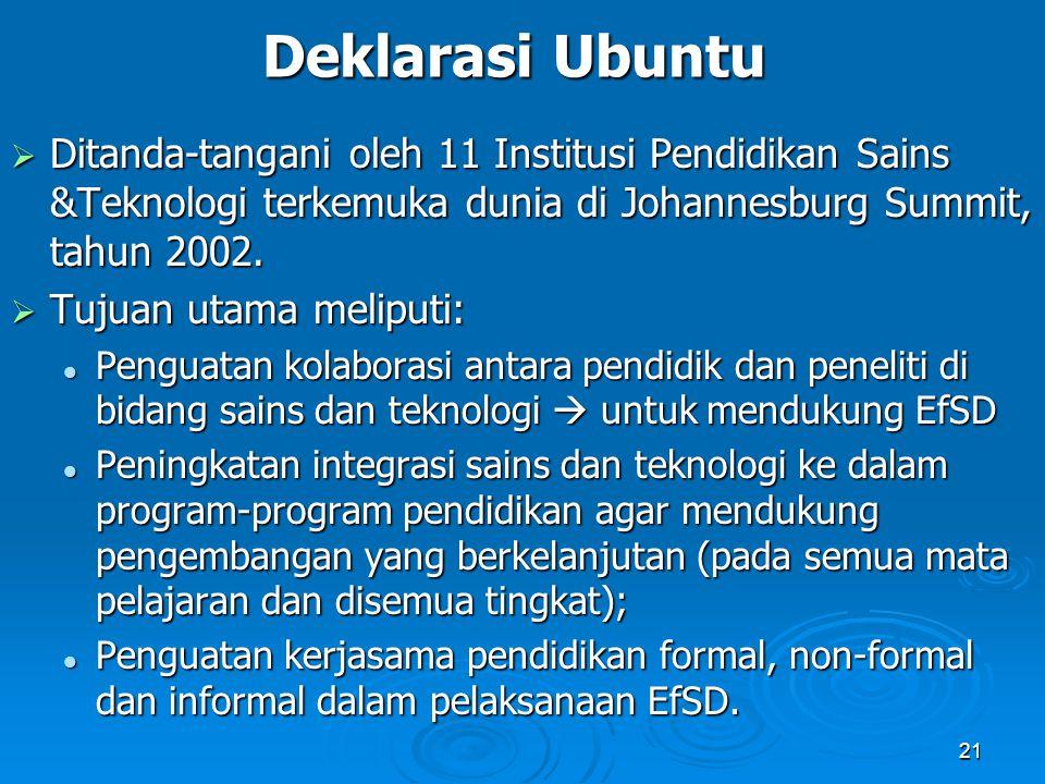 21 Deklarasi Ubuntu  Ditanda-tangani oleh 11 Institusi Pendidikan Sains &Teknologi terkemuka dunia di Johannesburg Summit, tahun 2002.  Tujuan utama