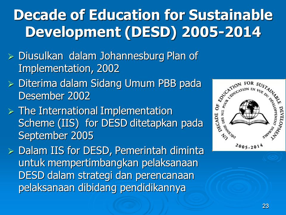 23 Decade of Education for Sustainable Development (DESD) 2005-2014  Diusulkan dalam Johannesburg Plan of Implementation, 2002  Diterima dalam Sidan
