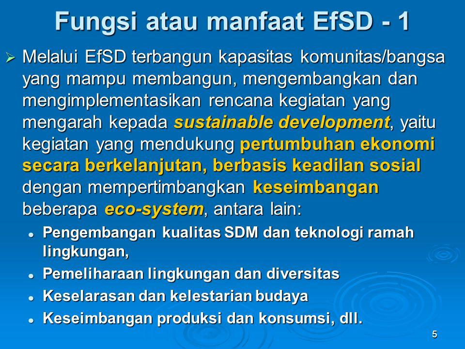6  Melalui EfSD mendidik manusia sadar tentang individual responsibility yang harus dikontribusikan, menghormati hak- hak orang lain, alam dan diversitas, dan dapat menentukan pilihan/keputusan yang bertanggung-jawab, serta mampu mengartikulasikan semua itu dalam tindakan nyata  Think globally, but act locally Fungsi atau manfaat EfSD - 2