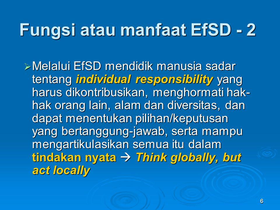 7  Melalui EfSD, kita secara bersama mempunyai komitmen untuk berkontribusi dalam mewujud- kan kehidupan yang lebih baik, dunia yang lebih aman-nyaman bagi kita semua, baik sekarang maupun dimasa mendatang bagi anak cucu kita  Ini merupakan sebuah pemahaman tentang kompleksitas dan diversitas secara komprehensif; serta pemahaman tentang bagaimana cara mengubah segala perkembangan / pengembangan kearah sustainibilitas, dan dilaksanakan melalui perencanaan dan pelaksanaan yang bijaksana, serta disosialisasikan secara efektif dan meluas.