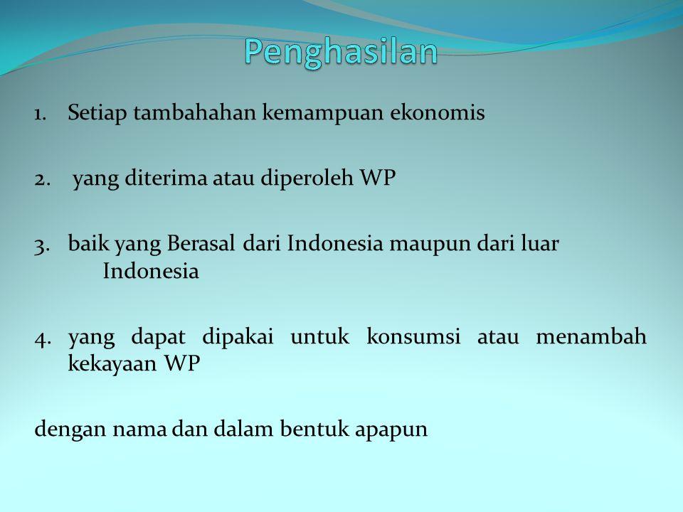 1. Setiap tambahahan kemampuan ekonomis 2. yang diterima atau diperoleh WP 3. baik yang Berasal dari Indonesia maupun dari luar Indonesia 4. yang dapa