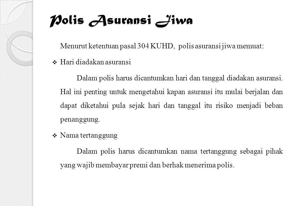 Polis Asuransi Jiwa Menurut ketentuan pasal 304 KUHD, polis asuransi jiwa memuat:  Hari diadakan asuransi Dalam polis harus dicantumkan hari dan tang