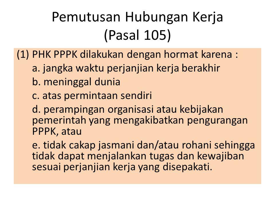 Pemutusan Hubungan Kerja (Pasal 105) (1)PHK PPPK dilakukan dengan hormat karena : a. jangka waktu perjanjian kerja berakhir b. meninggal dunia c. atas