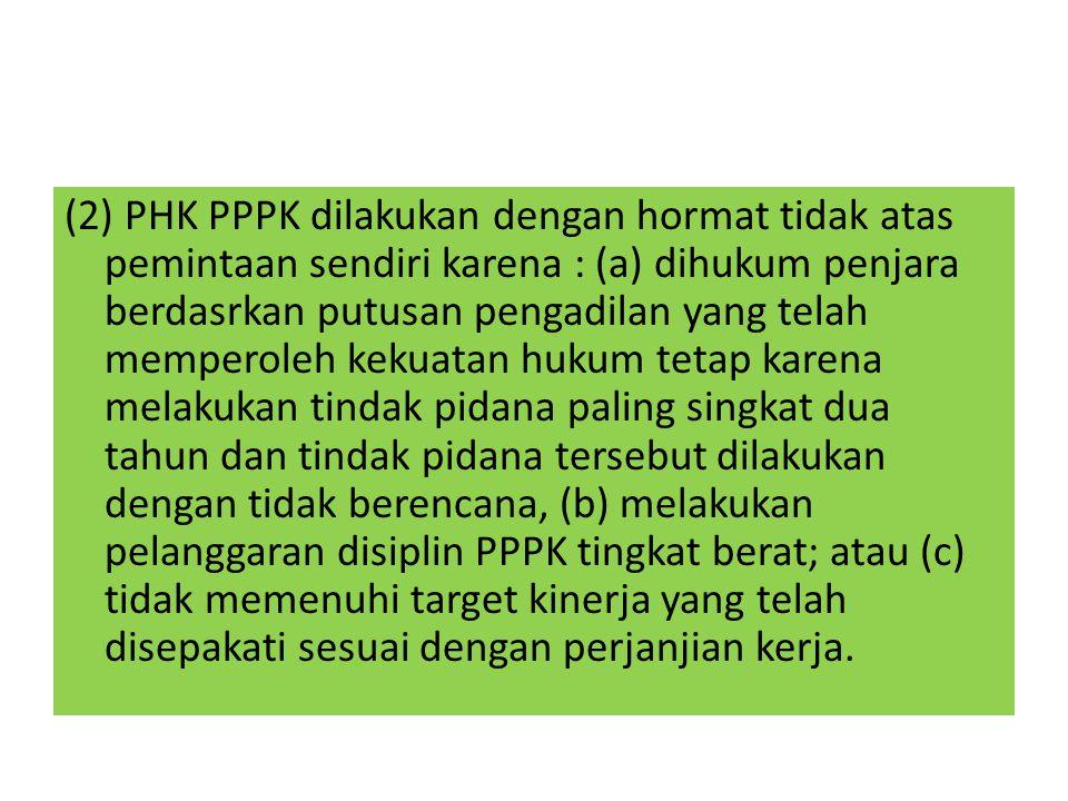 (2) PHK PPPK dilakukan dengan hormat tidak atas pemintaan sendiri karena : (a) dihukum penjara berdasrkan putusan pengadilan yang telah memperoleh kek