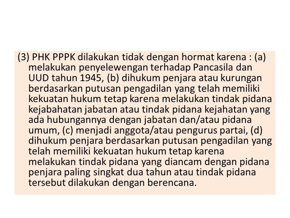 (3) PHK PPPK dilakukan tidak dengan hormat karena : (a) melakukan penyelewengan terhadap Pancasila dan UUD tahun 1945, (b) dihukum penjara atau kurung