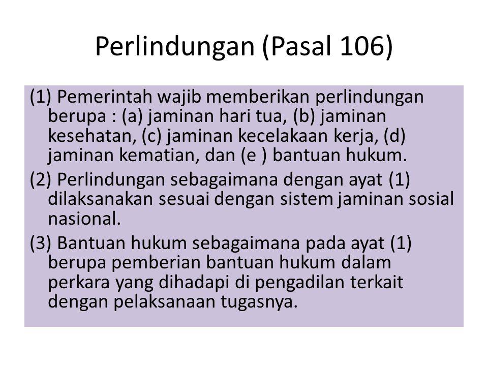 Perlindungan (Pasal 106) (1) Pemerintah wajib memberikan perlindungan berupa : (a) jaminan hari tua, (b) jaminan kesehatan, (c) jaminan kecelakaan ker