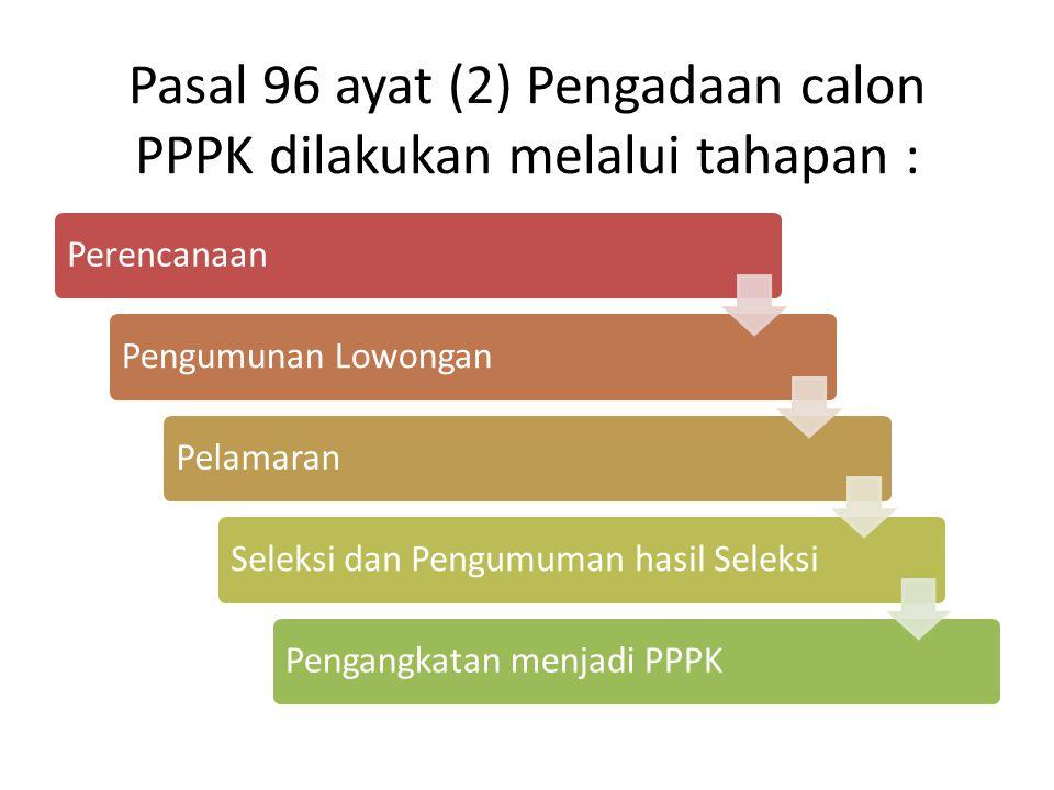 Pasal 97 Penerimaan calon PPPK dilaksanakan oleh Instansi Pemerintah melalui penilaian secara objektif berdasarkan kompetensi, kualifikasi, kebutuhan Instansi Pemerintah, atau persyaratan lain yang dibutuhkan dalam jabatan.