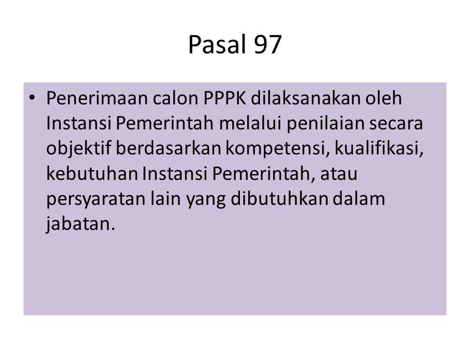 Pasal 97 Penerimaan calon PPPK dilaksanakan oleh Instansi Pemerintah melalui penilaian secara objektif berdasarkan kompetensi, kualifikasi, kebutuhan