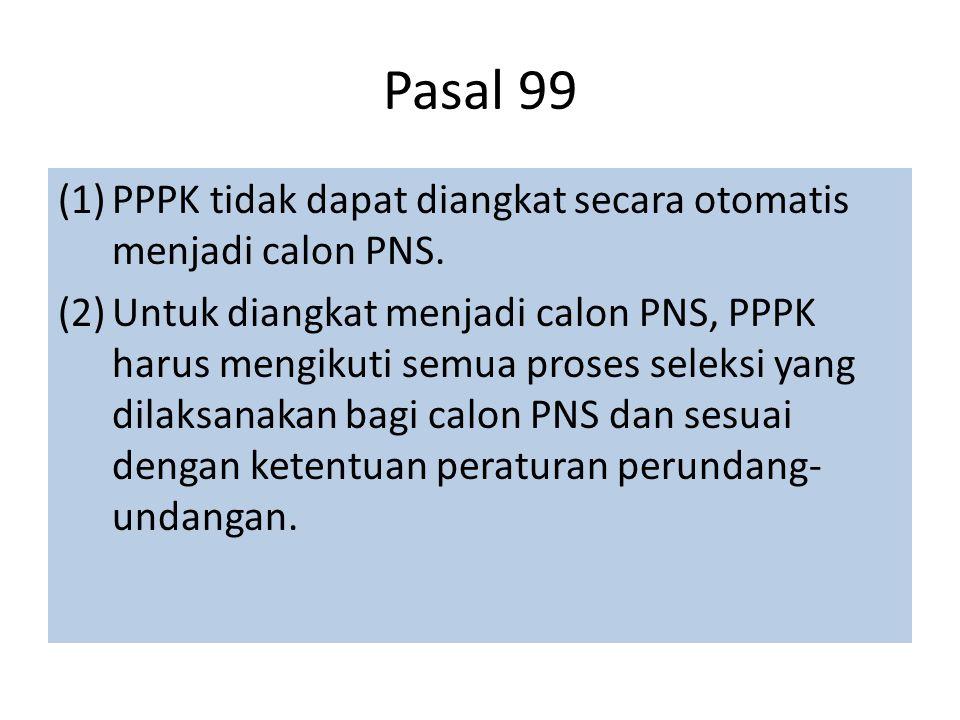 Pasal 99 (1)PPPK tidak dapat diangkat secara otomatis menjadi calon PNS. (2)Untuk diangkat menjadi calon PNS, PPPK harus mengikuti semua proses seleks