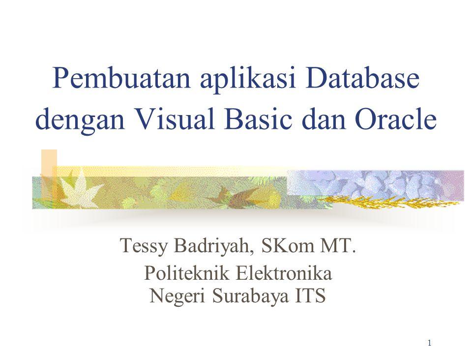 1 Pembuatan aplikasi Database dengan Visual Basic dan Oracle Tessy Badriyah, SKom MT. Politeknik Elektronika Negeri Surabaya ITS