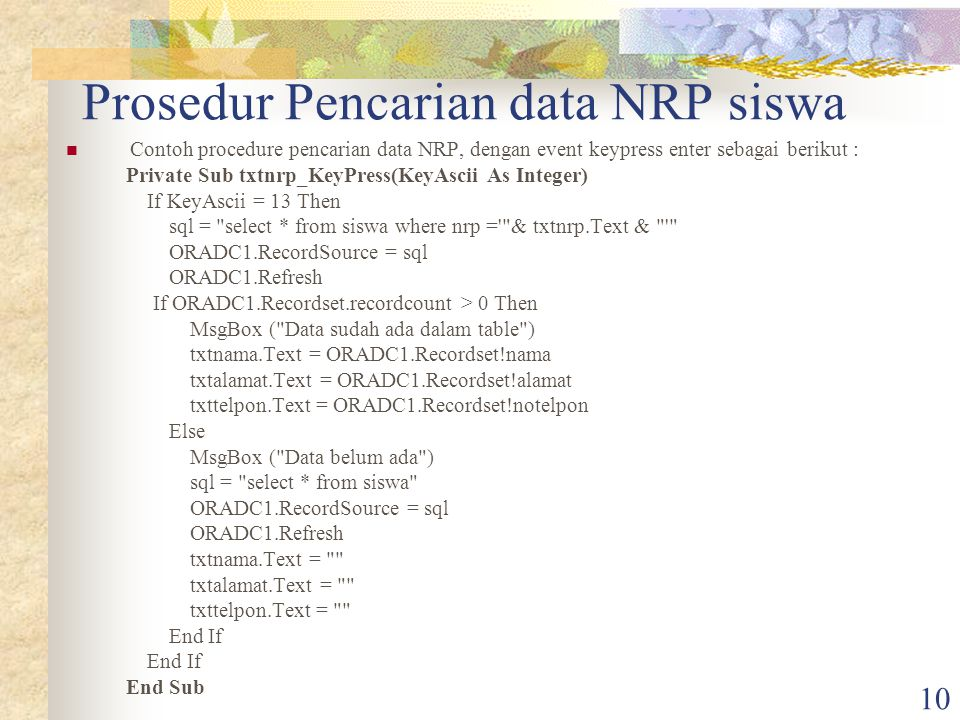 10 Prosedur Pencarian data NRP siswa Contoh procedure pencarian data NRP, dengan event keypress enter sebagai berikut : Private Sub txtnrp_KeyPress(KeyAscii As Integer) If KeyAscii = 13 Then sql = select * from siswa where nrp = & txtnrp.Text & ORADC1.RecordSource = sql ORADC1.Refresh If ORADC1.Recordset.recordcount > 0 Then MsgBox ( Data sudah ada dalam table ) txtnama.Text = ORADC1.Recordset!nama txtalamat.Text = ORADC1.Recordset!alamat txttelpon.Text = ORADC1.Recordset!notelpon Else MsgBox ( Data belum ada ) sql = select * from siswa ORADC1.RecordSource = sql ORADC1.Refresh txtnama.Text = txtalamat.Text = txttelpon.Text = End If End Sub