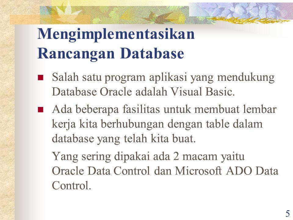 5 Mengimplementasikan Rancangan Database Salah satu program aplikasi yang mendukung Database Oracle adalah Visual Basic. Ada beberapa fasilitas untuk