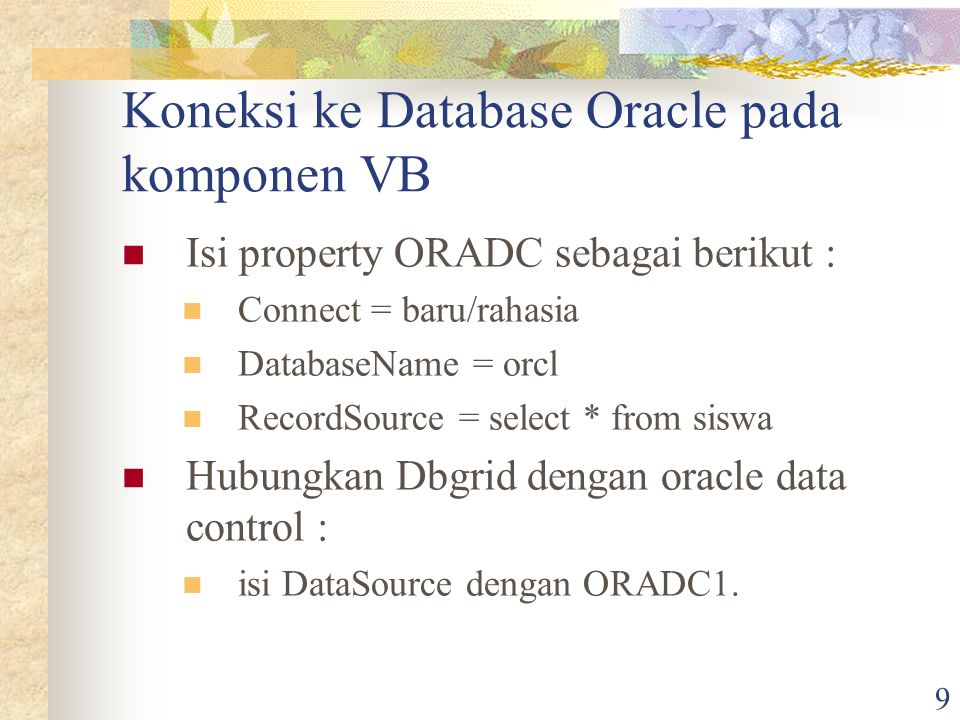 9 Koneksi ke Database Oracle pada komponen VB Isi property ORADC sebagai berikut : Connect = baru/rahasia DatabaseName = orcl RecordSource = select * from siswa Hubungkan Dbgrid dengan oracle data control : isi DataSource dengan ORADC1.