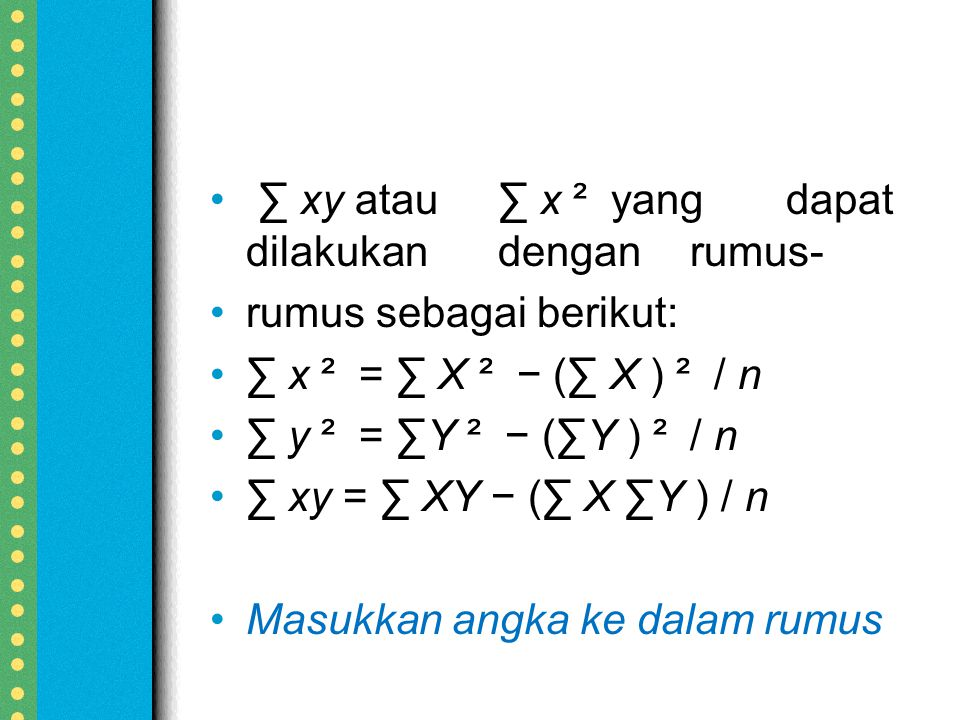 ∑ xy atau∑ x ² yangdapat dilakukandenganrumus- rumus sebagai berikut: ∑ x ² = ∑ X ² − (∑ X ) ² / n ∑ y ² = ∑Y ² − (∑Y ) ² / n ∑ xy = ∑ XY − (∑ X ∑Y ) / n Masukkan angka ke dalam rumus