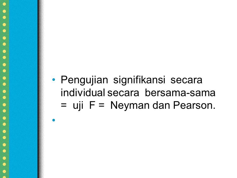Pengujian signifikansi secara individual secara bersama-sama = uji F = Neyman dan Pearson.