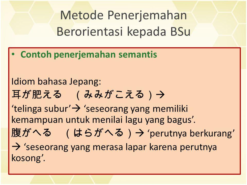Metode Penerjemahan Berorientasi kepada BSu Contoh penerjemahan semantis Idiom bahasa Jepang: 耳が肥える (みみがこえる)  'telinga subur'  'seseorang yang memiliki kemampuan untuk menilai lagu yang bagus'.
