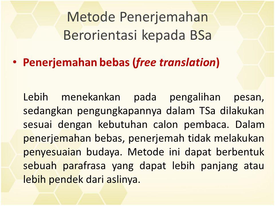 Metode Penerjemahan Berorientasi kepada BSa Penerjemahan bebas (free translation) Lebih menekankan pada pengalihan pesan, sedangkan pengungkapannya dalam TSa dilakukan sesuai dengan kebutuhan calon pembaca.