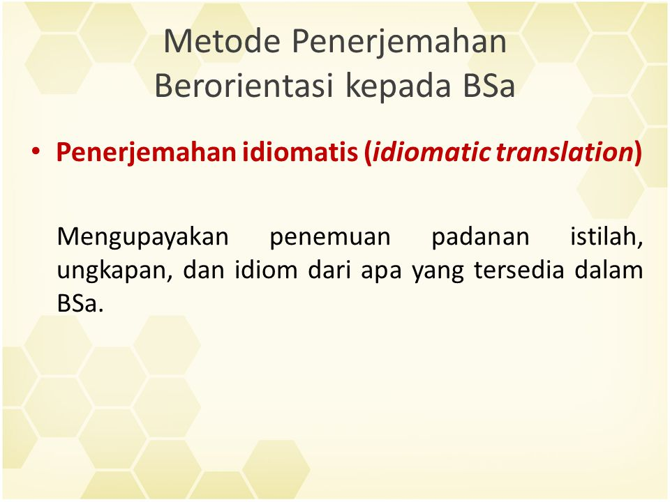 Metode Penerjemahan Berorientasi kepada BSa Penerjemahan idiomatis (idiomatic translation) Mengupayakan penemuan padanan istilah, ungkapan, dan idiom dari apa yang tersedia dalam BSa.