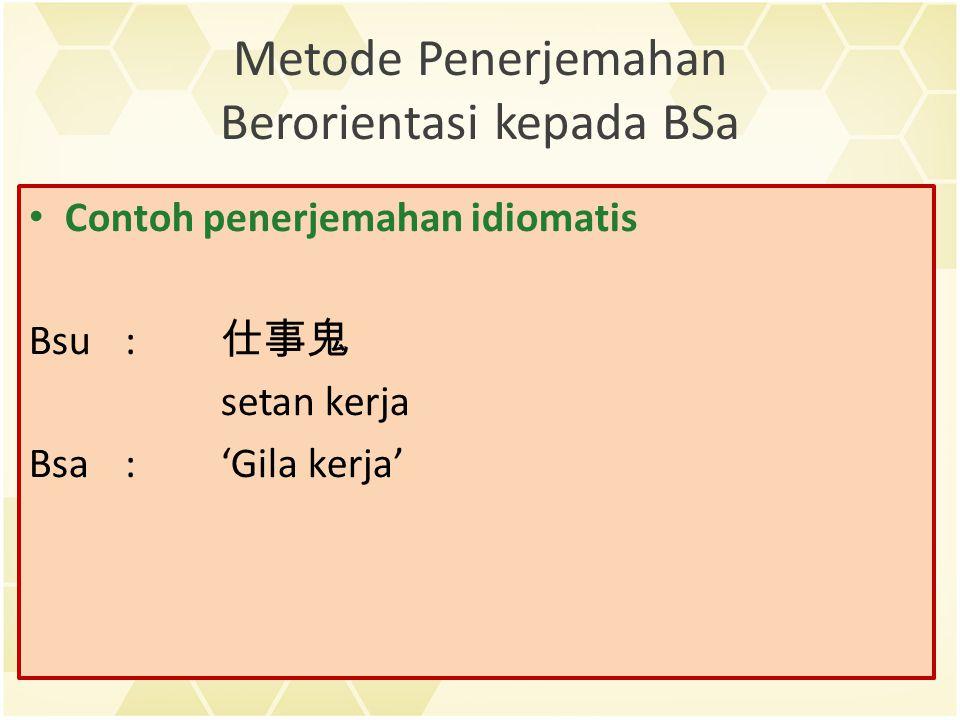 Metode Penerjemahan Berorientasi kepada BSa Contoh penerjemahan idiomatis Bsu: 仕事鬼 setan kerja Bsa:'Gila kerja'