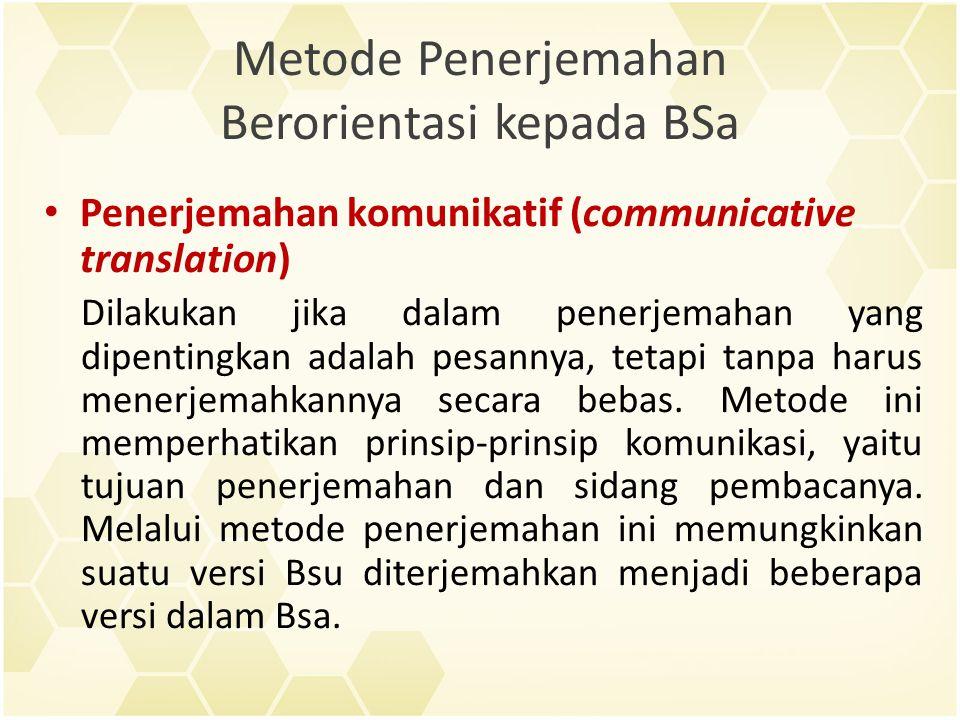 Metode Penerjemahan Berorientasi kepada BSa Penerjemahan komunikatif (communicative translation) Dilakukan jika dalam penerjemahan yang dipentingkan adalah pesannya, tetapi tanpa harus menerjemahkannya secara bebas.