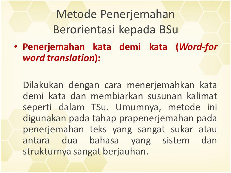 Metode Penerjemahan Berorientasi kepada BSu Penerjemahan kata demi kata (Word-for word translation): Dilakukan dengan cara menerjemahkan kata demi kata dan membiarkan susunan kalimat seperti dalam TSu.