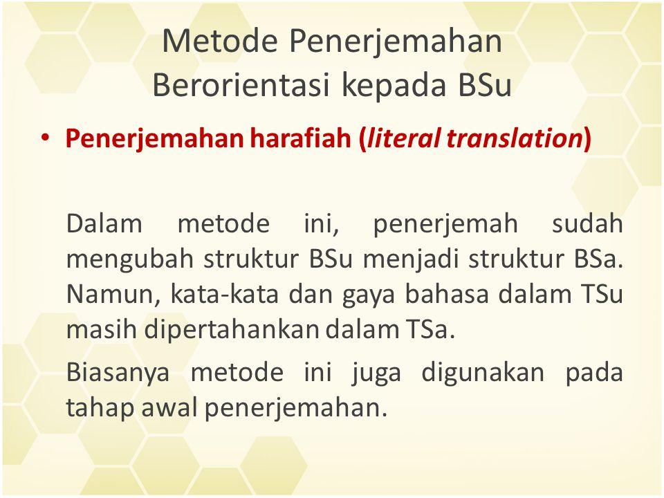 Metode Penerjemahan Berorientasi kepada BSu Contoh penerjemahan harfiah: Frasa idiomatis bahasa Jepang 猫に小判 (ねこにこばん), jika diterjemahkan secara harfiah ke dalam bahasa Indonesia memiliki makna : 'memberikan koin emas kepada kucing'.