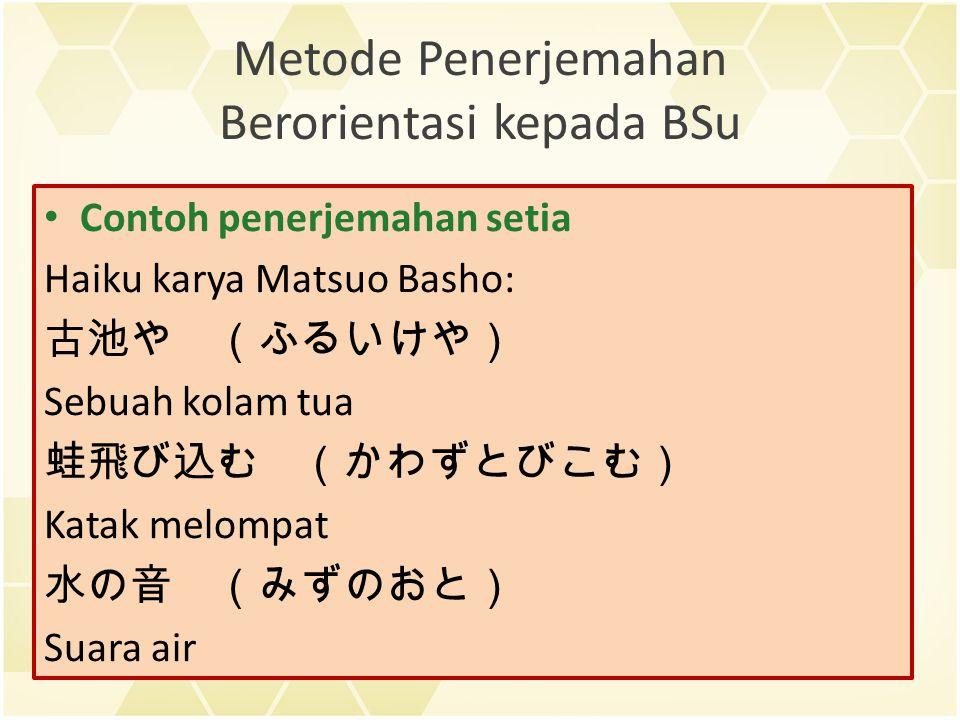 Metode Penerjemahan Berorientasi kepada BSu Contoh penerjemahan setia Haiku karya Matsuo Basho: 古池や (ふるいけや) Sebuah kolam tua 蛙飛び込む (かわずとびこむ) Katak melompat 水の音 (みずのおと) Suara air