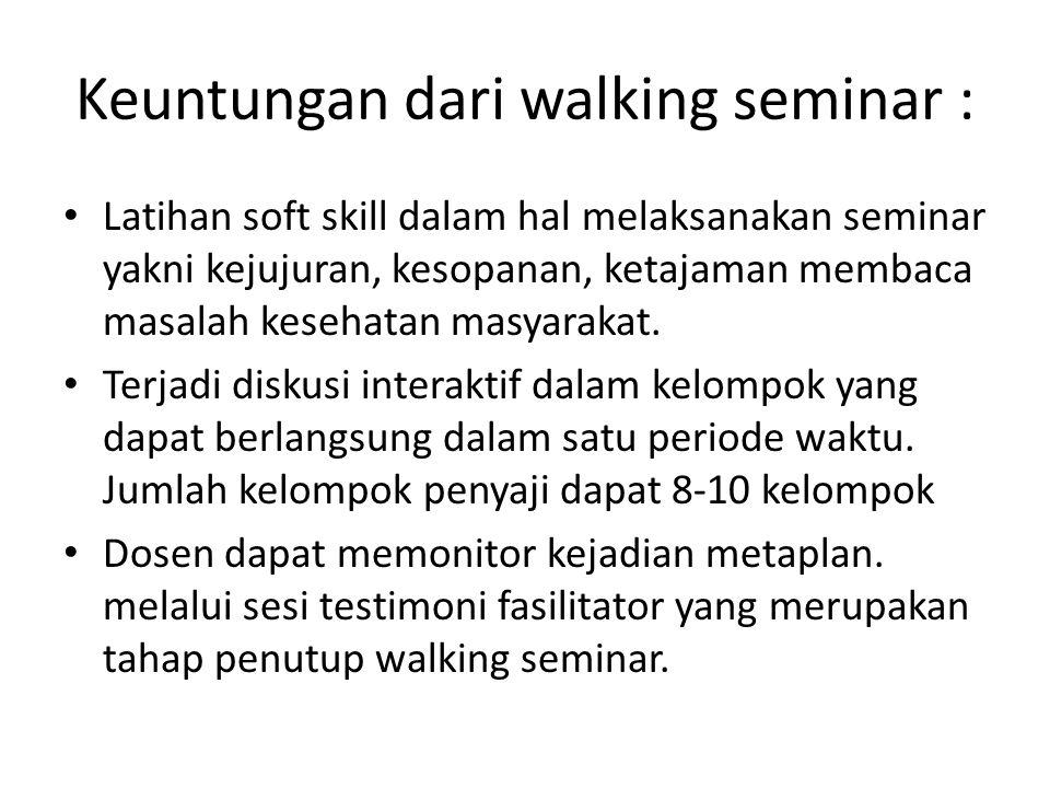Keuntungan dari walking seminar : Latihan soft skill dalam hal melaksanakan seminar yakni kejujuran, kesopanan, ketajaman membaca masalah kesehatan ma