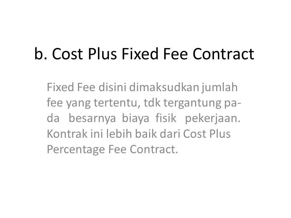 b. Cost Plus Fixed Fee Contract Fixed Fee disini dimaksudkan jumlah fee yang tertentu, tdk tergantung pa- da besarnya biaya fisik pekerjaan. Kontrak i