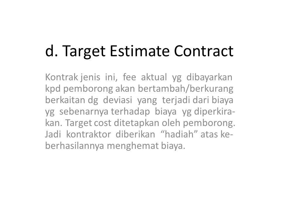 d. Target Estimate Contract Kontrak jenis ini, fee aktual yg dibayarkan kpd pemborong akan bertambah/berkurang berkaitan dg deviasi yang terjadi dari